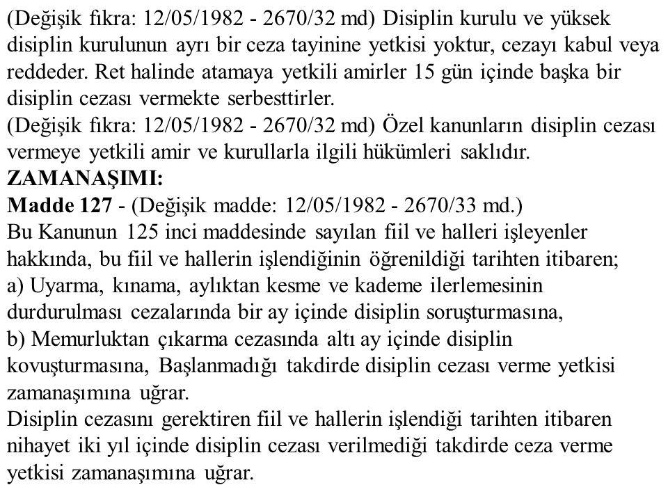 (Değişik fıkra: 12/05/1982 - 2670/32 md) Disiplin kurulu ve yüksek disiplin kurulunun ayrı bir ceza tayinine yetkisi yoktur, cezayı kabul veya reddeder. Ret halinde atamaya yetkili amirler 15 gün içinde başka bir disiplin cezası vermekte serbesttirler.