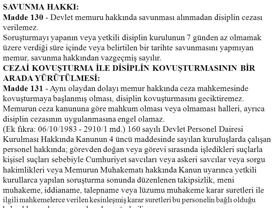 SAVUNMA HAKKI: Madde 130 - Devlet memuru hakkında savunması alınmadan disiplin cezası verilemez.