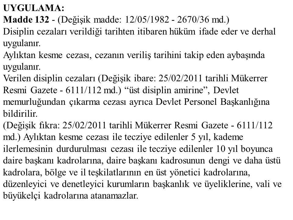 UYGULAMA: Madde 132 - (Değişik madde: 12/05/1982 - 2670/36 md.) Disiplin cezaları verildiği tarihten itibaren hüküm ifade eder ve derhal uygulanır.