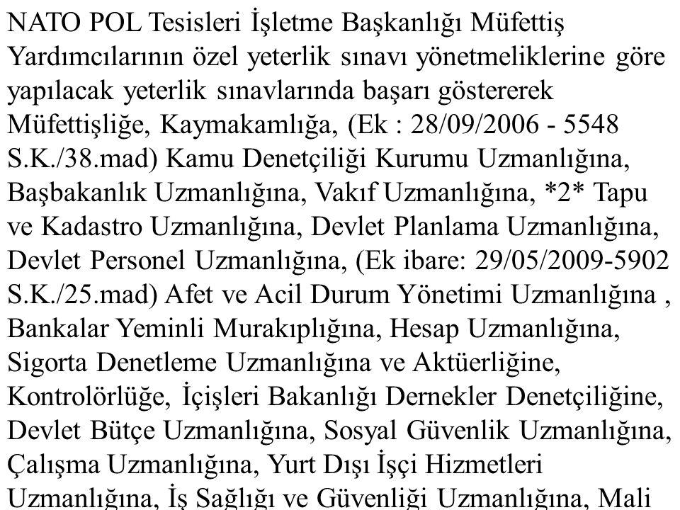 NATO POL Tesisleri İşletme Başkanlığı Müfettiş Yardımcılarının özel yeterlik sınavı yönetmeliklerine göre yapılacak yeterlik sınavlarında başarı göstererek Müfettişliğe, Kaymakamlığa, (Ek : 28/09/2006 - 5548 S.K./38.mad) Kamu Denetçiliği Kurumu Uzmanlığına, Başbakanlık Uzmanlığına, Vakıf Uzmanlığına, *2* Tapu ve Kadastro Uzmanlığına, Devlet Planlama Uzmanlığına, Devlet Personel Uzmanlığına, (Ek ibare: 29/05/2009-5902 S.K./25.mad) Afet ve Acil Durum Yönetimi Uzmanlığına , Bankalar Yeminli Murakıplığına, Hesap Uzmanlığına, Sigorta Denetleme Uzmanlığına ve Aktüerliğine, Kontrolörlüğe, İçişleri Bakanlığı Dernekler Denetçiliğine, Devlet Bütçe Uzmanlığına, Sosyal Güvenlik Uzmanlığına, Çalışma Uzmanlığına, Yurt Dışı İşçi Hizmetleri Uzmanlığına, İş Sağlığı ve Güvenliği Uzmanlığına, Mali