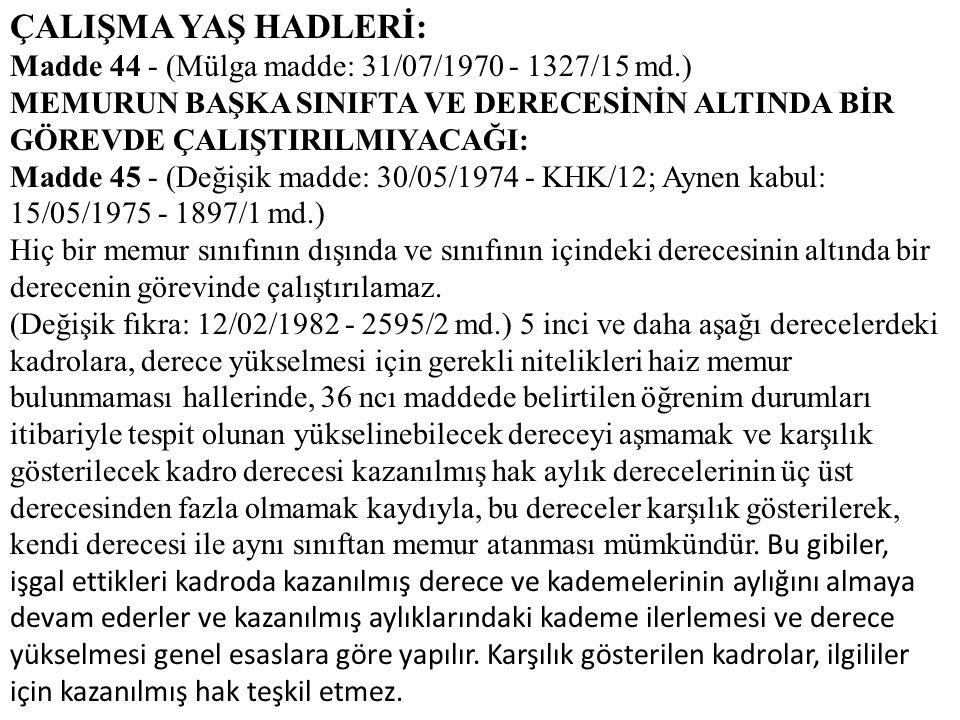 ÇALIŞMA YAŞ HADLERİ: Madde 44 - (Mülga madde: 31/07/1970 - 1327/15 md.) MEMURUN BAŞKA SINIFTA VE DERECESİNİN ALTINDA BİR GÖREVDE ÇALIŞTIRILMIYACAĞI: