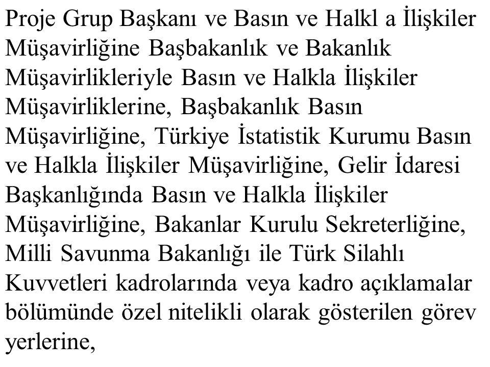 Proje Grup Başkanı ve Basın ve Halkl a İlişkiler Müşavirliğine Başbakanlık ve Bakanlık Müşavirlikleriyle Basın ve Halkla İlişkiler Müşavirliklerine, Başbakanlık Basın Müşavirliğine, Türkiye İstatistik Kurumu Basın ve Halkla İlişkiler Müşavirliğine, Gelir İdaresi Başkanlığında Basın ve Halkla İlişkiler Müşavirliğine, Bakanlar Kurulu Sekreterliğine, Milli Savunma Bakanlığı ile Türk Silahlı Kuvvetleri kadrolarında veya kadro açıklamalar bölümünde özel nitelikli olarak gösterilen görev yerlerine,
