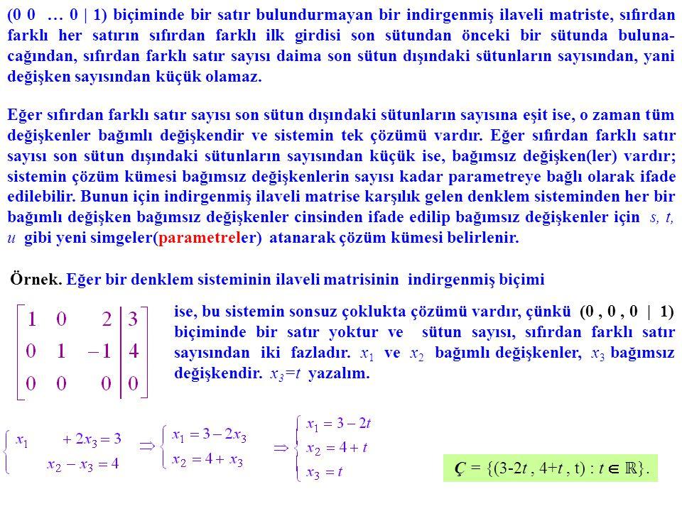 (0 0 … 0 | 1) biçiminde bir satır bulundurmayan bir indirgenmiş ilaveli matriste, sıfırdan farklı her satırın sıfırdan farklı ilk girdisi son sütundan önceki bir sütunda buluna-cağından, sıfırdan farklı satır sayısı daima son sütun dışındaki sütunların sayısından, yani değişken sayısından küçük olamaz.