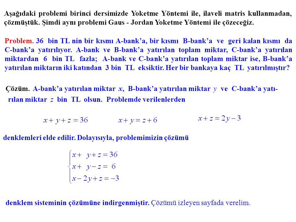 Aşağıdaki problemi birinci dersimizde Yoketme Yöntemi ile, ilaveli matris kullanmadan, çözmüştük. Şimdi aynı problemi Gaus - Jordan Yoketme Yöntemi ile çözeceğiz.