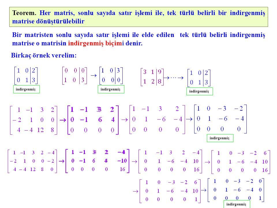Teorem. Her matris, sonlu sayıda satır işlemi ile, tek türlü belirli bir indirgenmiş matrise dönüştürülebilir