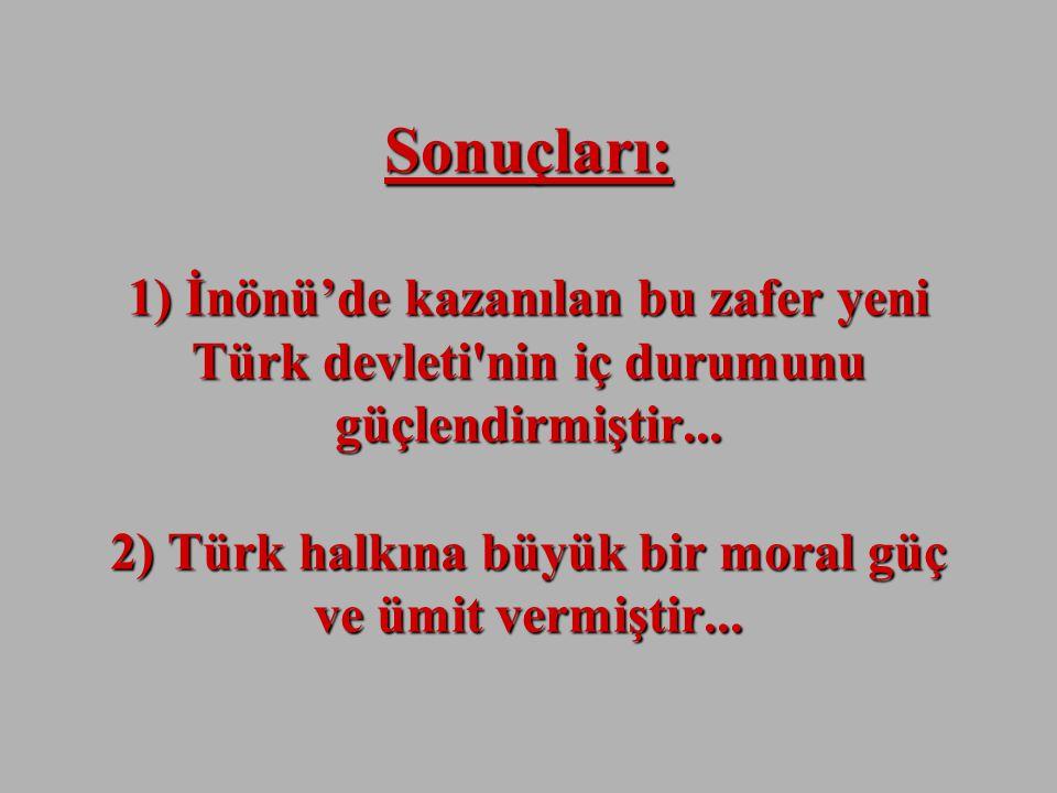 Sonuçları: 1) İnönü'de kazanılan bu zafer yeni Türk devleti nin iç durumunu güçlendirmiştir...
