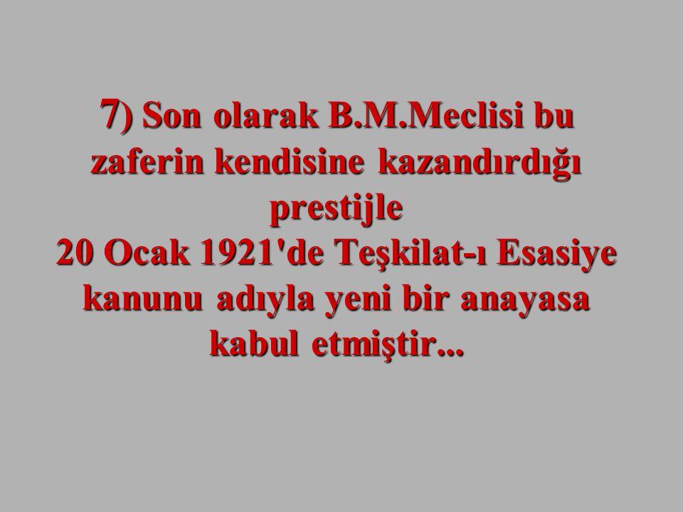 7) Son olarak B.M.Meclisi bu zaferin kendisine kazandırdığı prestijle 20 Ocak 1921 de Teşkilat-ı Esasiye kanunu adıyla yeni bir anayasa kabul etmiştir...