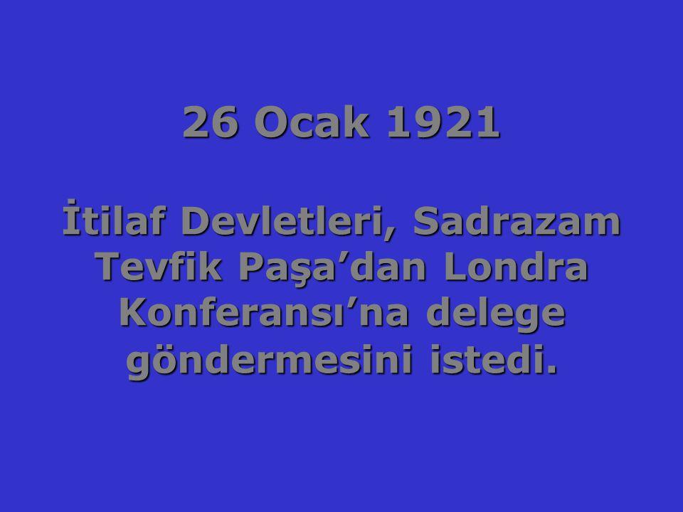 26 Ocak 1921 İtilaf Devletleri, Sadrazam Tevfik Paşa'dan Londra Konferansı'na delege göndermesini istedi.