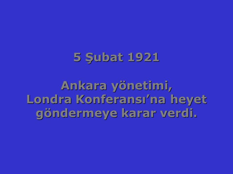 5 Şubat 1921 Ankara yönetimi, Londra Konferansı'na heyet göndermeye karar verdi.