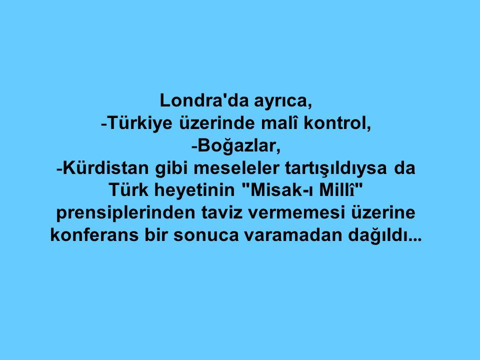 Londra da ayrıca, -Türkiye üzerinde malî kontrol, -Boğazlar, -Kürdistan gibi meseleler tartışıldıysa da Türk heyetinin Misak-ı Millî prensiplerinden taviz vermemesi üzerine konferans bir sonuca varamadan dağıldı...
