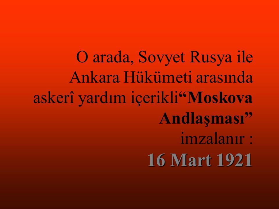 O arada, Sovyet Rusya ile Ankara Hükümeti arasında askerî yardım içerikli Moskova Andlaşması imzalanır : 16 Mart 1921