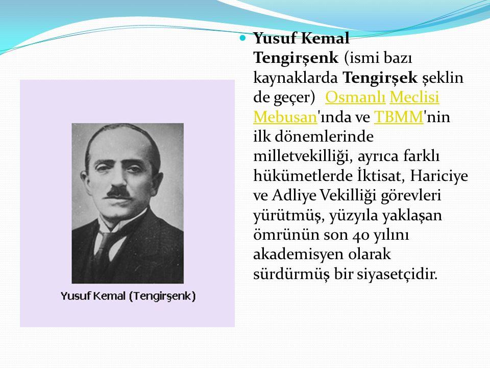 Yusuf Kemal Tengirşenk (ismi bazı kaynaklarda Tengirşek şeklinde geçer) Osmanlı Meclisi Mebusan ında ve TBMM nin ilk dönemlerinde milletvekilliği, ayrıca farklı hükümetlerde İktisat, Hariciye ve Adliye Vekilliği görevleri yürütmüş, yüzyıla yaklaşan ömrünün son 40 yılını akademisyen olarak sürdürmüş bir siyasetçidir.