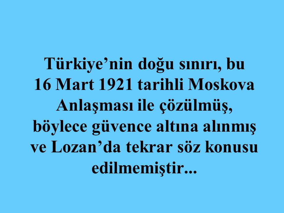 Türkiye'nin doğu sınırı, bu 16 Mart 1921 tarihli Moskova Anlaşması ile çözülmüş, böylece güvence altına alınmış ve Lozan'da tekrar söz konusu edilmemiştir...