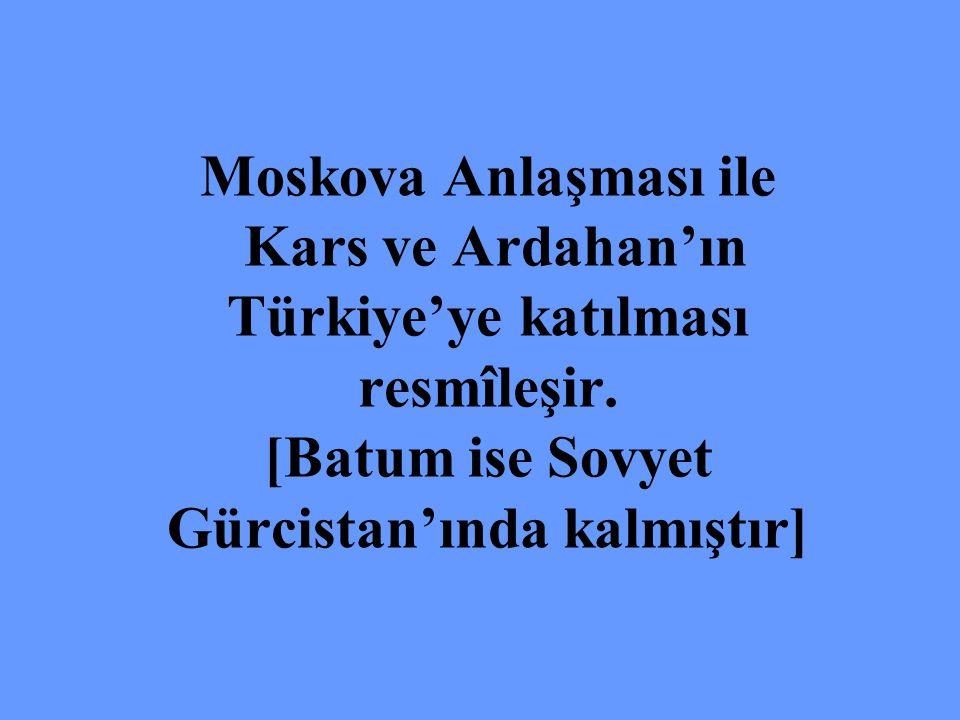 Moskova Anlaşması ile Kars ve Ardahan'ın Türkiye'ye katılması resmîleşir.