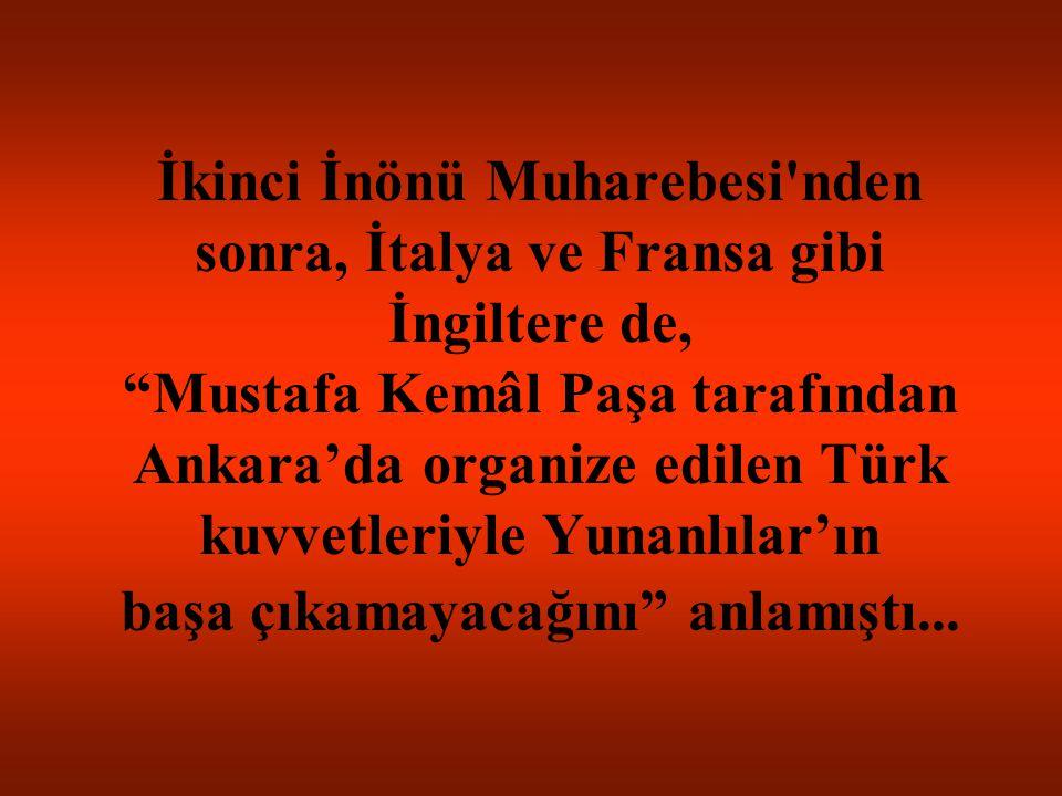 İkinci İnönü Muharebesi nden sonra, İtalya ve Fransa gibi İngiltere de, Mustafa Kemâl Paşa tarafından Ankara'da organize edilen Türk kuvvetleriyle Yunanlılar'ın başa çıkamayacağını anlamıştı...