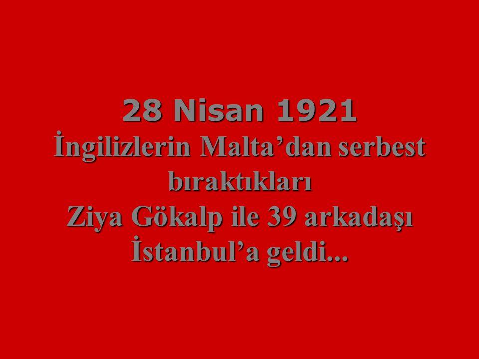 28 Nisan 1921 İngilizlerin Malta'dan serbest bıraktıkları Ziya Gökalp ile 39 arkadaşı İstanbul'a geldi...