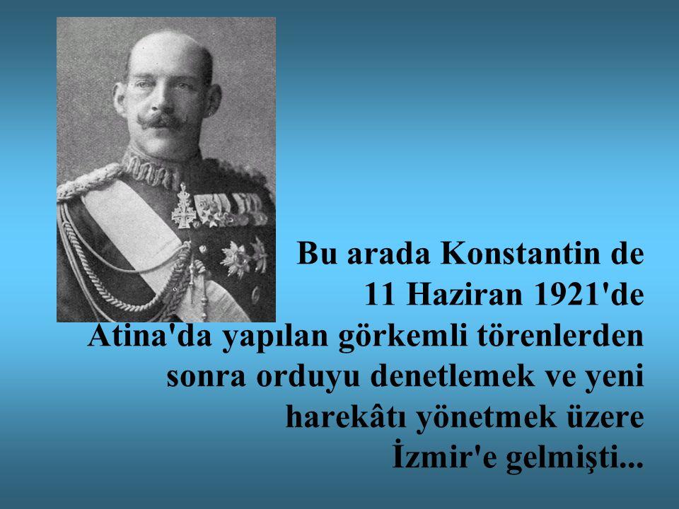 Bu arada Konstantin de 11 Haziran 1921 de Atina da yapılan görkemli törenlerden sonra orduyu denetlemek ve yeni harekâtı yönetmek üzere İzmir e gelmişti...