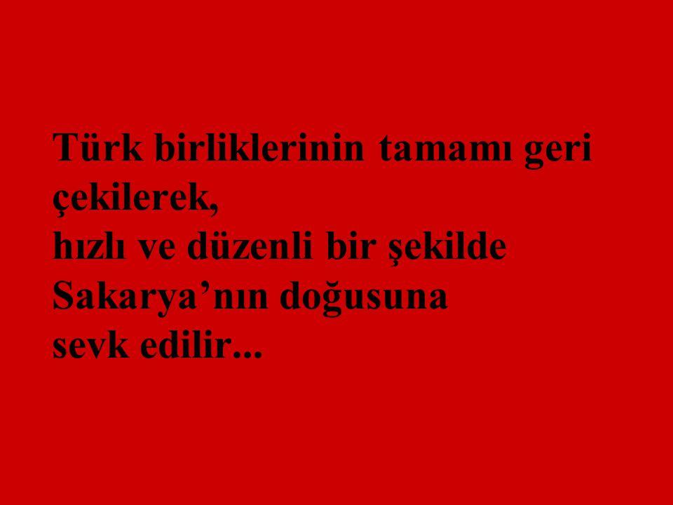 Türk birliklerinin tamamı geri çekilerek, hızlı ve düzenli bir şekilde Sakarya'nın doğusuna sevk edilir...