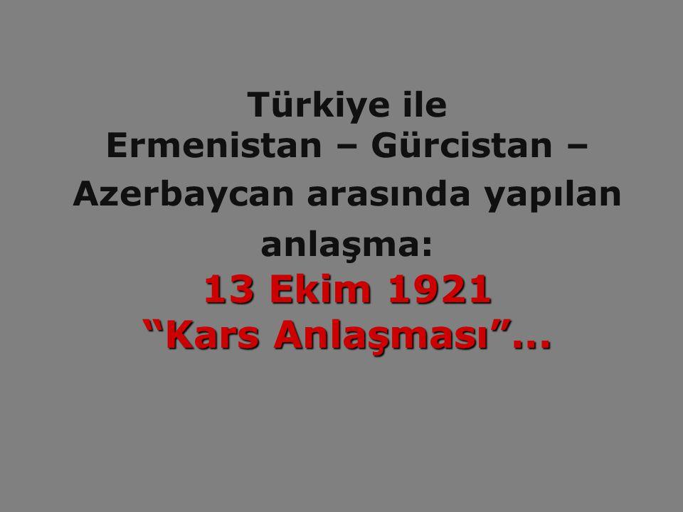 Türkiye ile Ermenistan – Gürcistan – Azerbaycan arasında yapılan anlaşma: 13 Ekim 1921 Kars Anlaşması ...