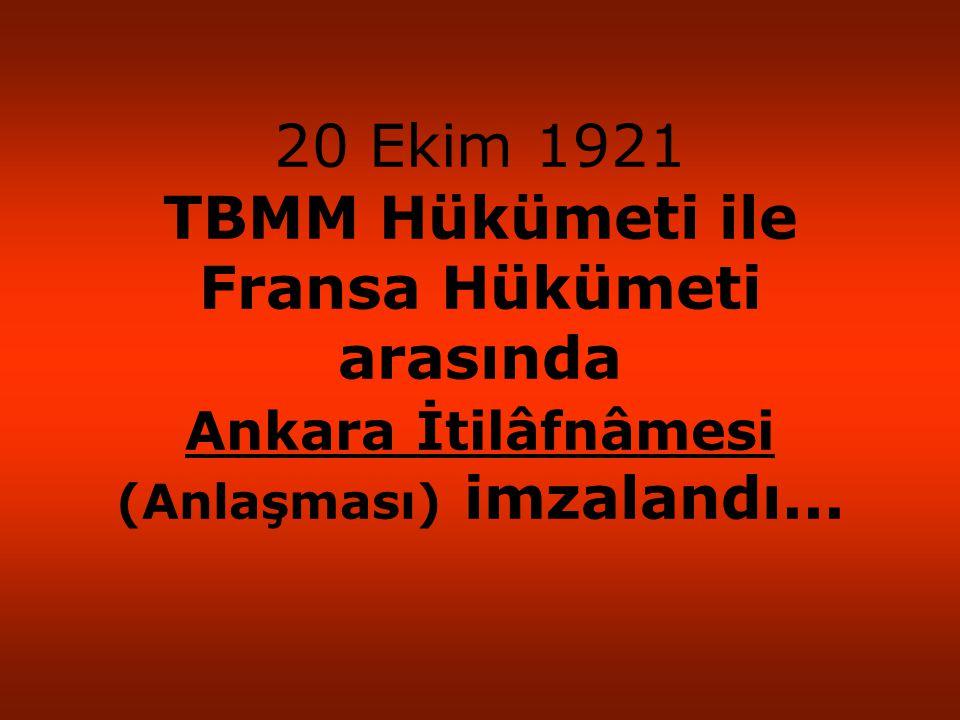 20 Ekim 1921 TBMM Hükümeti ile Fransa Hükümeti arasında Ankara İtilâfnâmesi (Anlaşması) imzalandı...