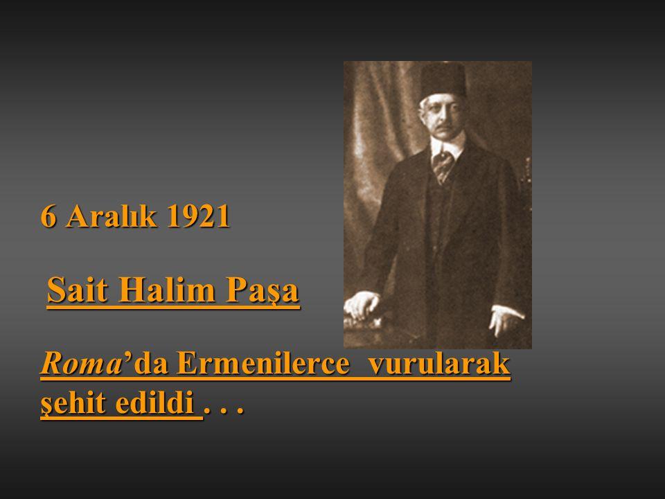 6 Aralık 1921 Sait Halim Paşa Roma'da Ermenilerce vurularak şehit edildi . . .