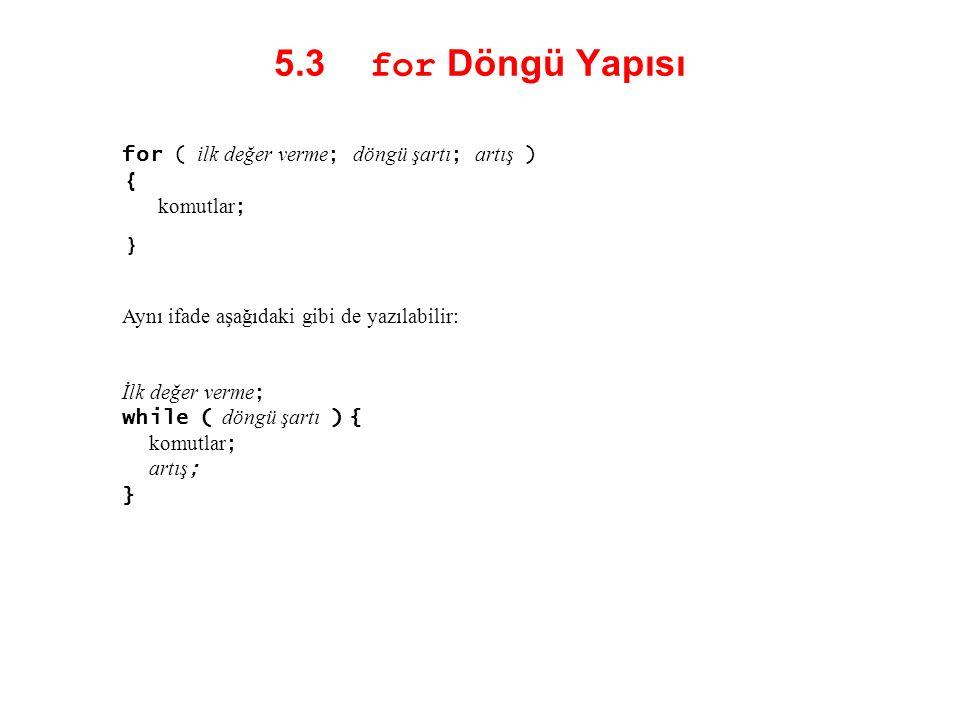 5.3 for Döngü Yapısı for ( ilk değer verme; döngü şartı; artış ) { komutlar; } Aynı ifade aşağıdaki gibi de yazılabilir:
