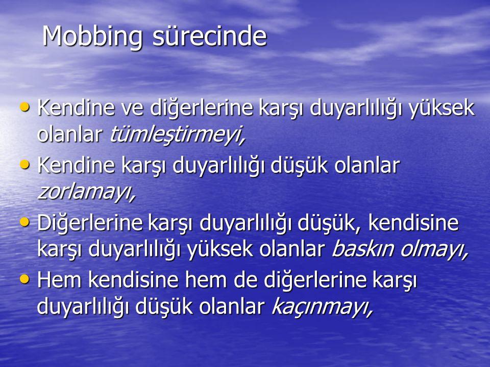 Mobbing sürecinde Kendine ve diğerlerine karşı duyarlılığı yüksek olanlar tümleştirmeyi, Kendine karşı duyarlılığı düşük olanlar zorlamayı,