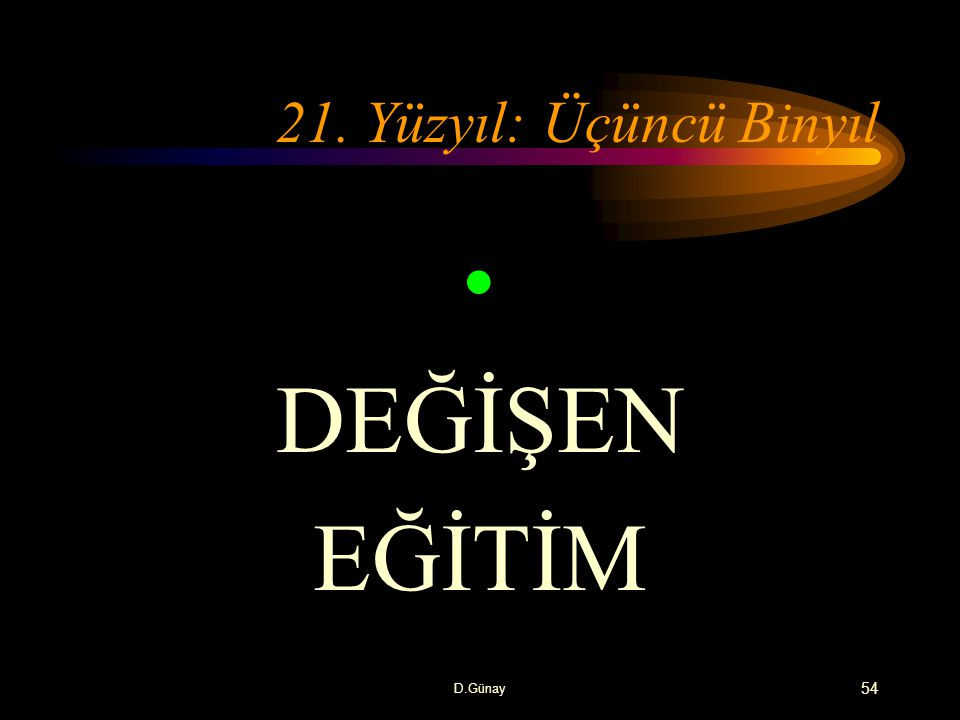 21. Yüzyıl: Üçüncü Binyıl DEĞİŞEN EĞİTİM D.Günay