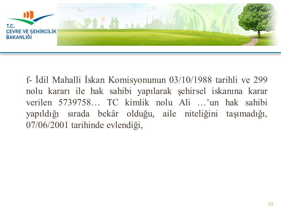 f- İdil Mahalli İskan Komisyonunun 03/10/1988 tarihli ve 299 nolu kararı ile hak sahibi yapılarak şehirsel iskanına karar verilen 5739758… TC kimlik nolu Ali …'un hak sahibi yapıldığı sırada bekâr olduğu, aile niteliğini taşımadığı, 07/06/2001 tarihinde evlendiği,