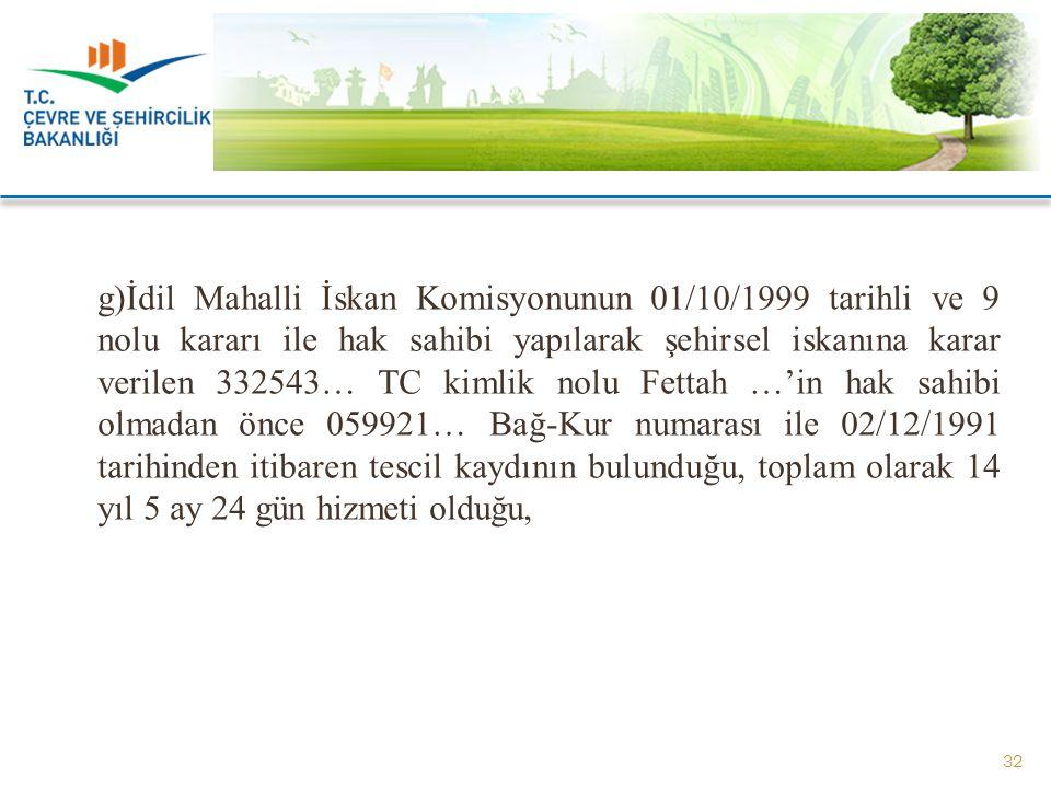 g)İdil Mahalli İskan Komisyonunun 01/10/1999 tarihli ve 9 nolu kararı ile hak sahibi yapılarak şehirsel iskanına karar verilen 332543… TC kimlik nolu Fettah …'in hak sahibi olmadan önce 059921… Bağ-Kur numarası ile 02/12/1991 tarihinden itibaren tescil kaydının bulunduğu, toplam olarak 14 yıl 5 ay 24 gün hizmeti olduğu,
