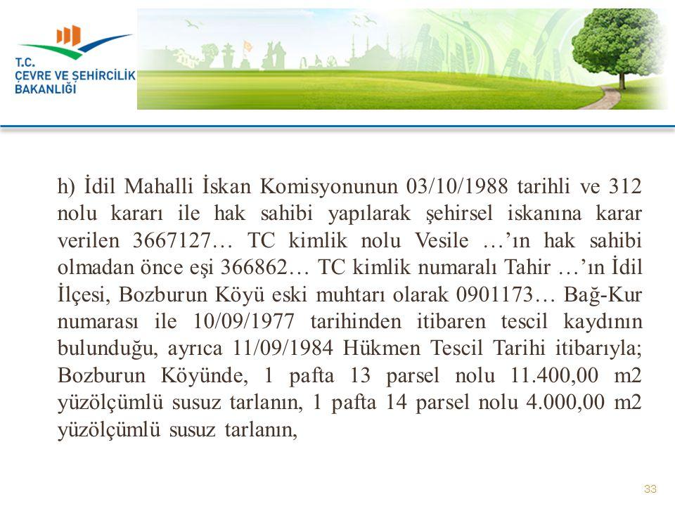 h) İdil Mahalli İskan Komisyonunun 03/10/1988 tarihli ve 312 nolu kararı ile hak sahibi yapılarak şehirsel iskanına karar verilen 3667127… TC kimlik nolu Vesile …'ın hak sahibi olmadan önce eşi 366862… TC kimlik numaralı Tahir …'ın İdil İlçesi, Bozburun Köyü eski muhtarı olarak 0901173… Bağ-Kur numarası ile 10/09/1977 tarihinden itibaren tescil kaydının bulunduğu, ayrıca 11/09/1984 Hükmen Tescil Tarihi itibarıyla; Bozburun Köyünde, 1 pafta 13 parsel nolu 11.400,00 m2 yüzölçümlü susuz tarlanın, 1 pafta 14 parsel nolu 4.000,00 m2 yüzölçümlü susuz tarlanın,