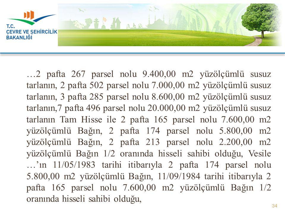 …2 pafta 267 parsel nolu 9.400,00 m2 yüzölçümlü susuz tarlanın, 2 pafta 502 parsel nolu 7.000,00 m2 yüzölçümlü susuz tarlanın, 3 pafta 285 parsel nolu 8.600,00 m2 yüzölçümlü susuz tarlanın,7 pafta 496 parsel nolu 20.000,00 m2 yüzölçümlü susuz tarlanın Tam Hisse ile 2 pafta 165 parsel nolu 7.600,00 m2 yüzölçümlü Bağın, 2 pafta 174 parsel nolu 5.800,00 m2 yüzölçümlü Bağın, 2 pafta 213 parsel nolu 2.200,00 m2 yüzölçümlü Bağın 1/2 oranında hisseli sahibi olduğu, Vesile …'ın 11/05/1983 tarihi itibarıyla 2 pafta 174 parsel nolu 5.800,00 m2 yüzölçümlü Bağın, 11/09/1984 tarihi itibarıyla 2 pafta 165 parsel nolu 7.600,00 m2 yüzölçümlü Bağın 1/2 oranında hisseli sahibi olduğu,