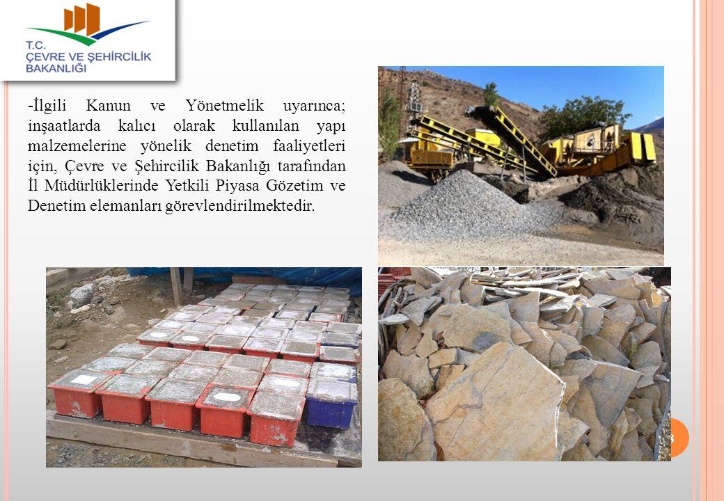 -İlgili Kanun ve Yönetmelik uyarınca; inşaatlarda kalıcı olarak kullanılan yapı malzemelerine yönelik denetim faaliyetleri için, Çevre ve Şehircilik Bakanlığı tarafından İl Müdürlüklerinde Yetkili Piyasa Gözetim ve Denetim elemanları görevlendirilmektedir.