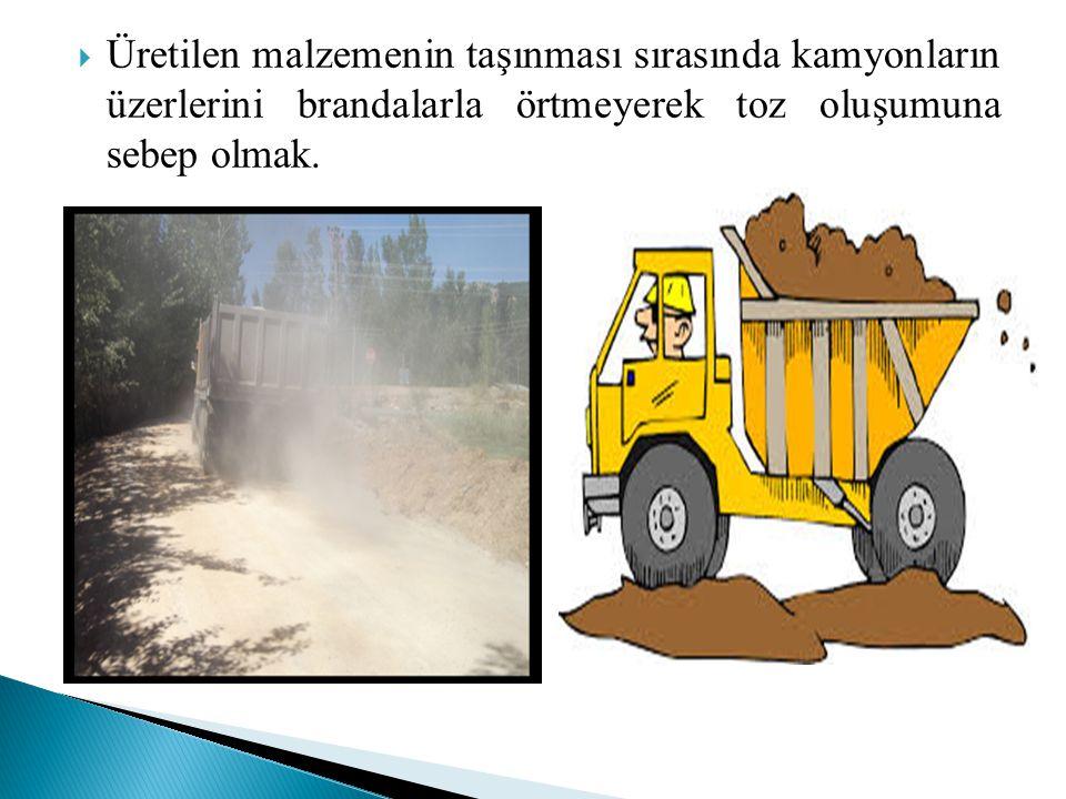 Üretilen malzemenin taşınması sırasında kamyonların üzerlerini brandalarla örtmeyerek toz oluşumuna sebep olmak.