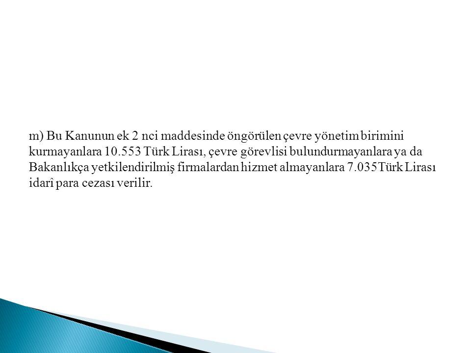 m) Bu Kanunun ek 2 nci maddesinde öngörülen çevre yönetim birimini kurmayanlara 10.553 Türk Lirası, çevre görevlisi bulundurmayanlara ya da Bakanlıkça yetkilendirilmiş firmalardan hizmet almayanlara 7.035Türk Lirası idarî para cezası verilir.