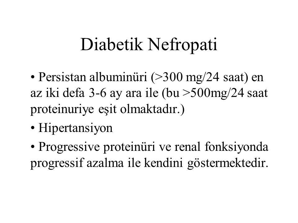 Diabetik Nefropati Persistan albuminüri (>300 mg/24 saat) en az iki defa 3-6 ay ara ile (bu >500mg/24 saat proteinuriye eşit olmaktadır.)