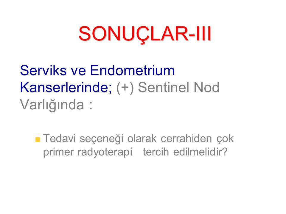SONUÇLAR-III Serviks ve Endometrium Kanserlerinde; (+) Sentinel Nod Varlığında :