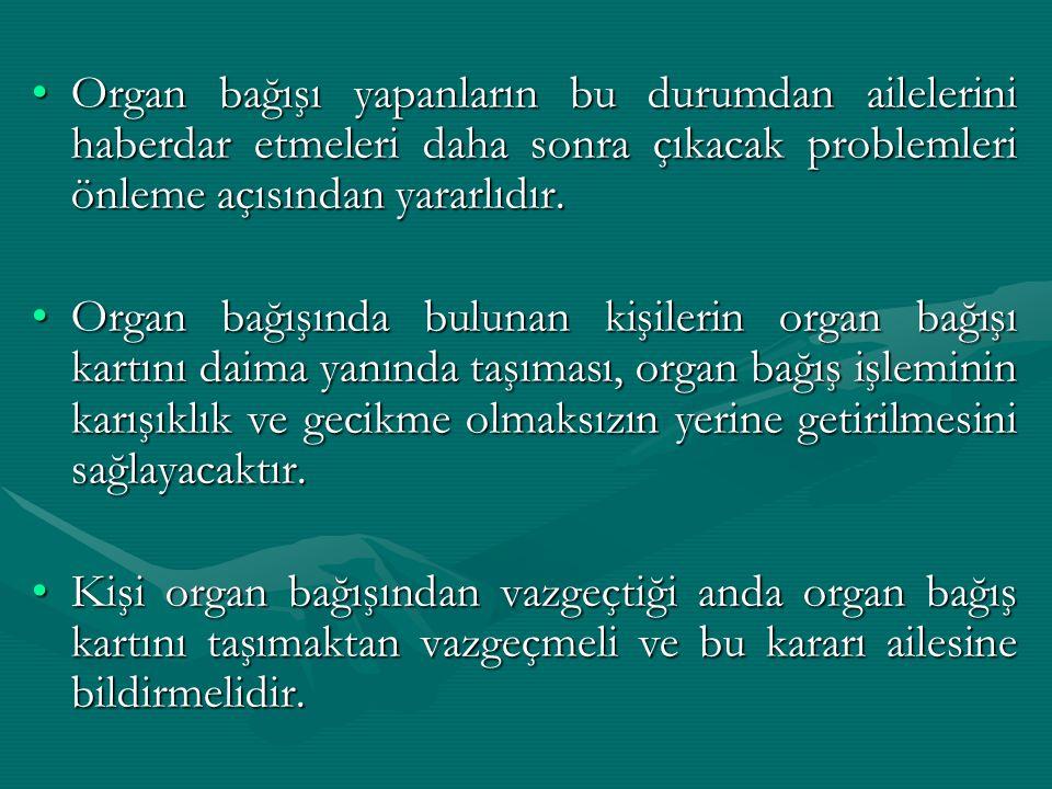 Organ bağışı yapanların bu durumdan ailelerini haberdar etmeleri daha sonra çıkacak problemleri önleme açısından yararlıdır.