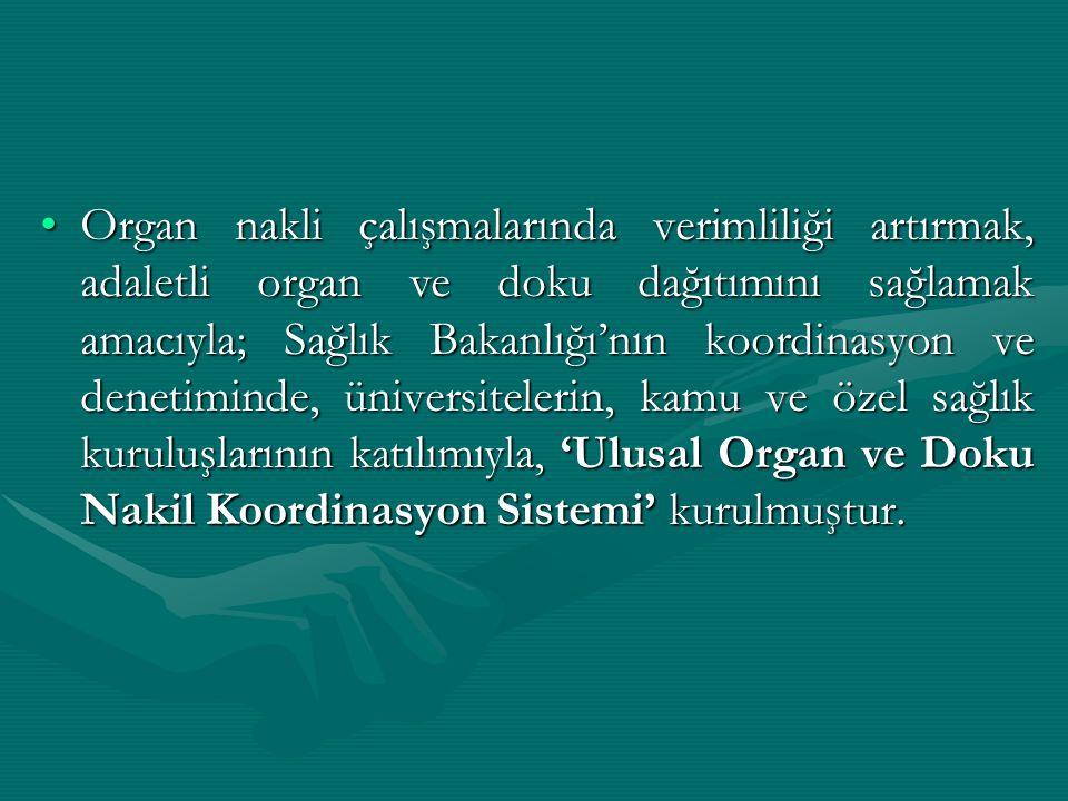 Organ nakli çalışmalarında verimliliği artırmak, adaletli organ ve doku dağıtımını sağlamak amacıyla; Sağlık Bakanlığı'nın koordinasyon ve denetiminde, üniversitelerin, kamu ve özel sağlık kuruluşlarının katılımıyla, 'Ulusal Organ ve Doku Nakil Koordinasyon Sistemi' kurulmuştur.