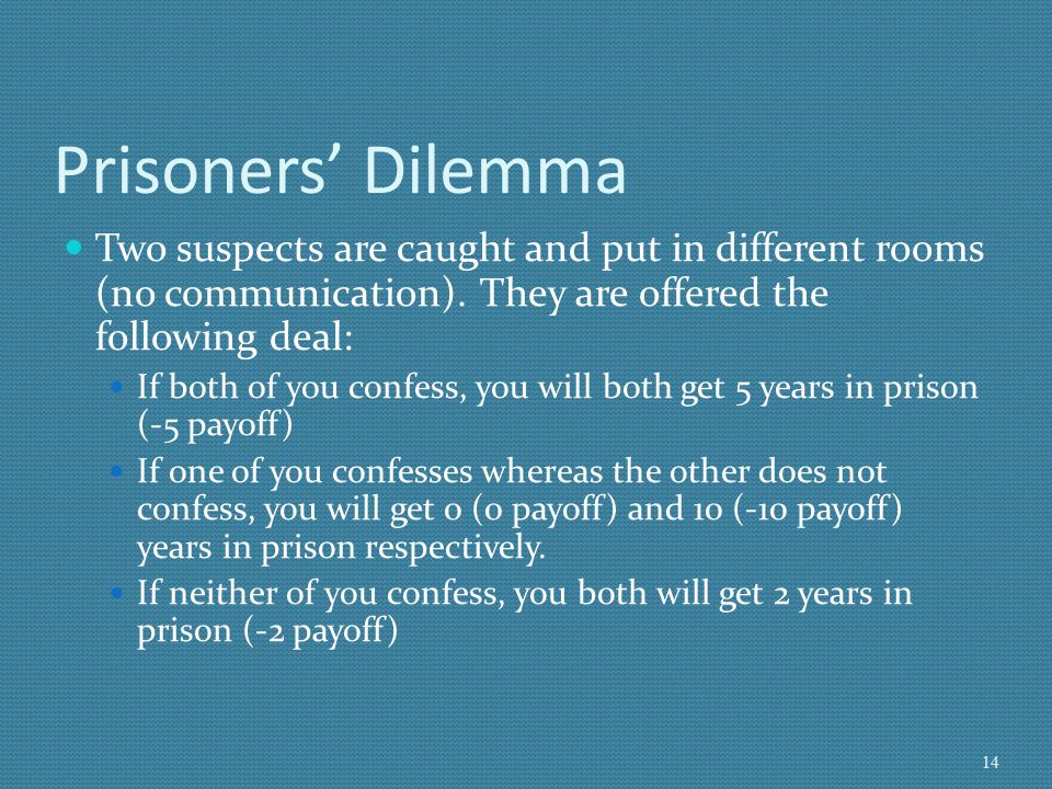 Prisoners' Dilemma Two suspects are caught and put in different rooms (no communication). They are offered the following deal: