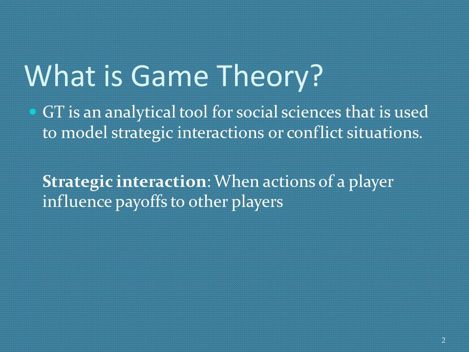 What is Game Theory GT is an analytical tool for social sciences that is used to model strategic interactions or conflict situations.