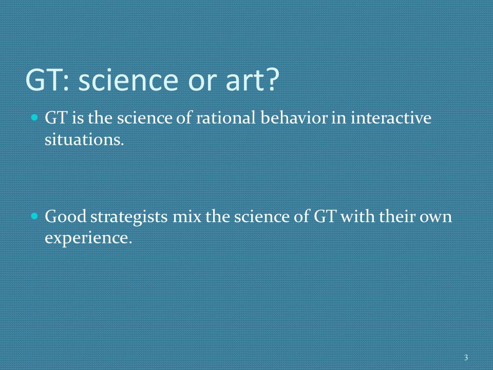 GT: science or art GT is the science of rational behavior in interactive situations.