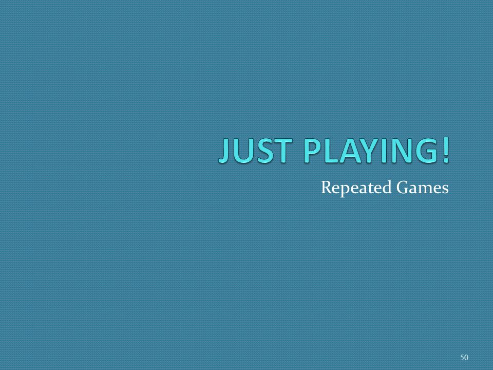 JUST PLAYING! Repeated Games