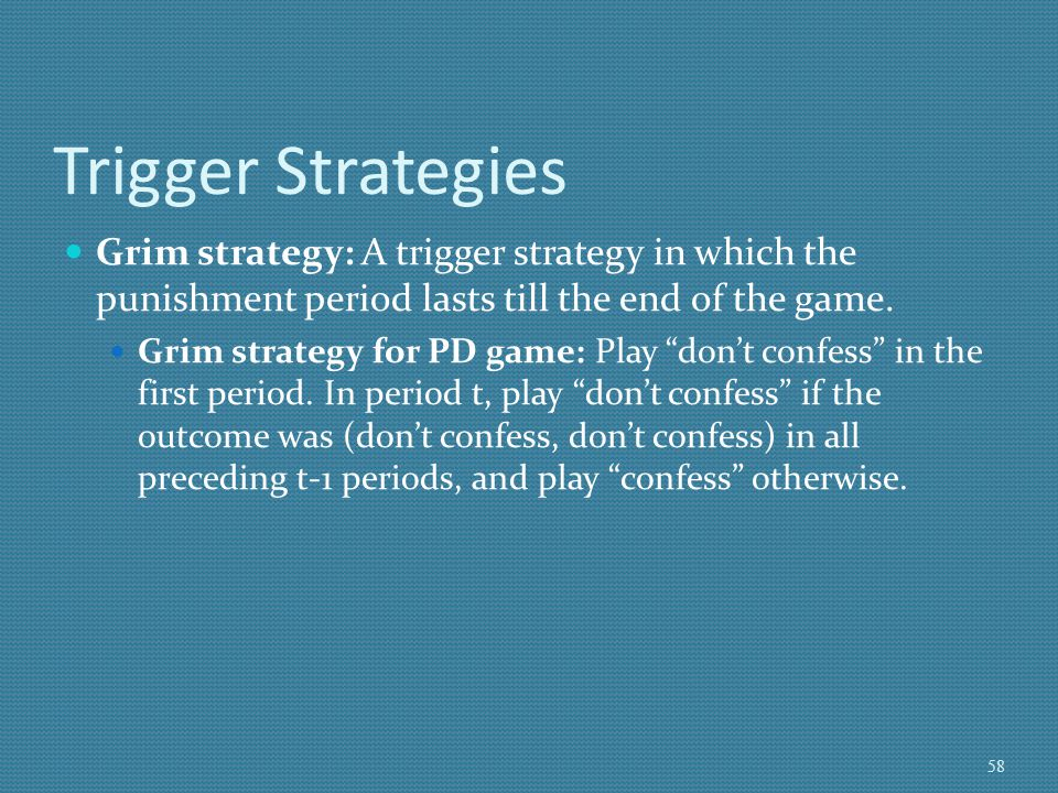 Trigger Strategies Grim strategy: A trigger strategy in which the punishment period lasts till the end of the game.
