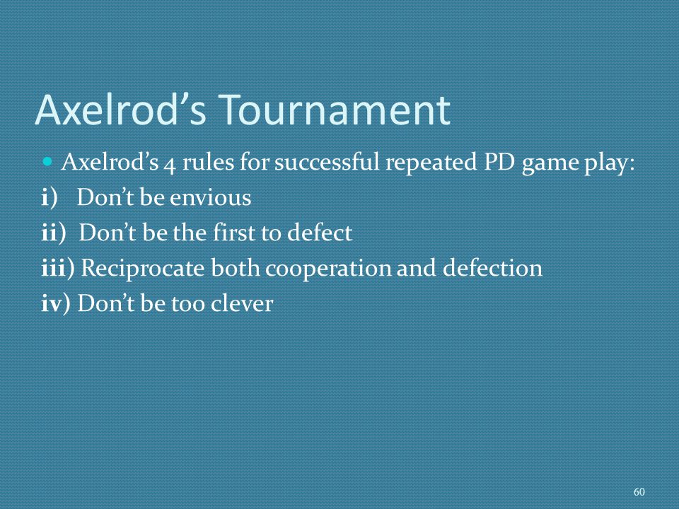 Axelrod's Tournament Axelrod's 4 rules for successful repeated PD game play: i) Don't be envious.