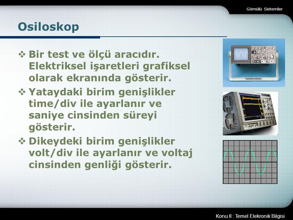 Gömülü Sistemler Osiloskop. Bir test ve ölçü aracıdır. Elektriksel işaretleri grafiksel olarak ekranında gösterir.
