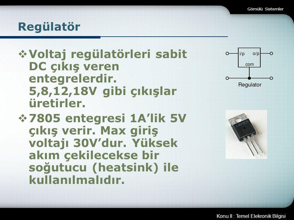Gömülü Sistemler Regülatör. Voltaj regülatörleri sabit DC çıkış veren entegrelerdir. 5,8,12,18V gibi çıkışlar üretirler.