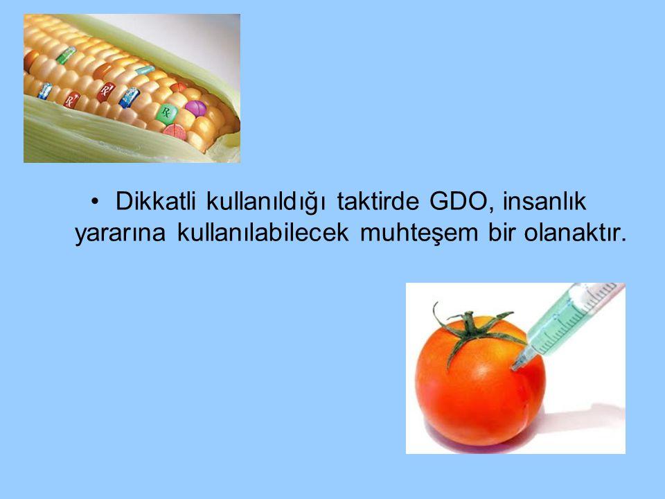 Dikkatli kullanıldığı taktirde GDO, insanlık yararına kullanılabilecek muhteşem bir olanaktır.
