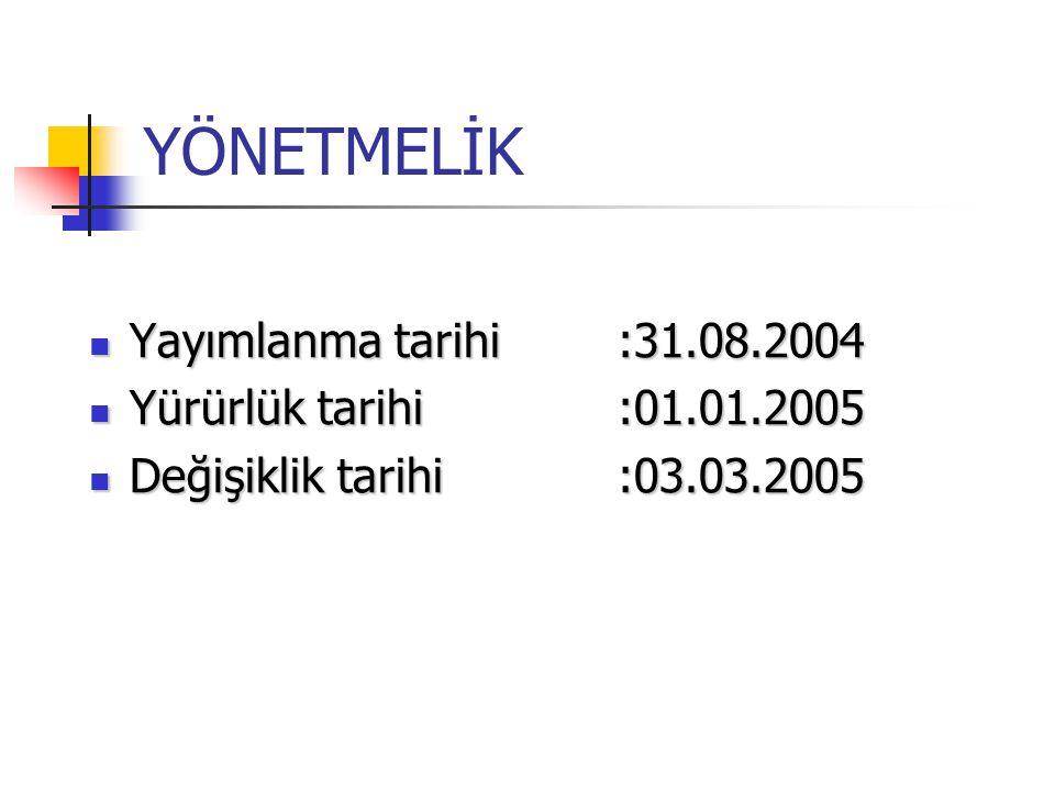 YÖNETMELİK Yayımlanma tarihi :31.08.2004 Yürürlük tarihi :01.01.2005
