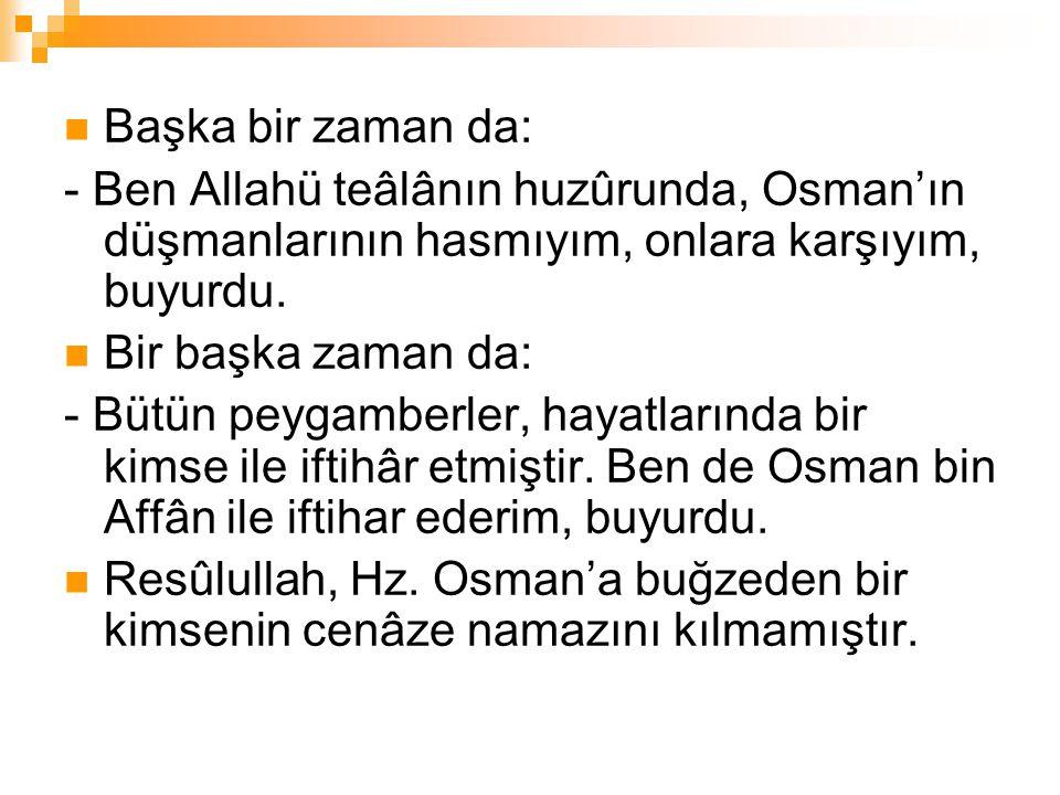 Başka bir zaman da: - Ben Allahü teâlânın huzûrunda, Osman'ın düşmanlarının hasmıyım, onlara karşıyım, buyurdu.